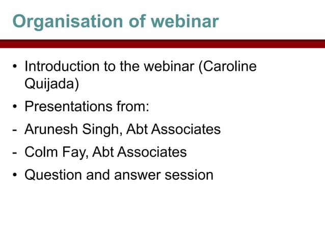 Organisation of webinar• Introduction to the webinar (Caroline  Quijada)• Presentations from:- Arunesh Singh, Abt Associat...