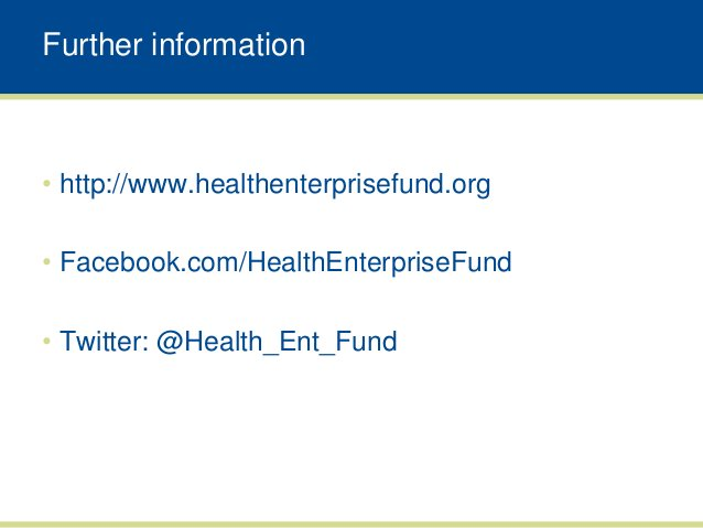 Further information• http://www.healthenterprisefund.org• Facebook.com/HealthEnterpriseFund• Twitter: @Health_Ent_Fund