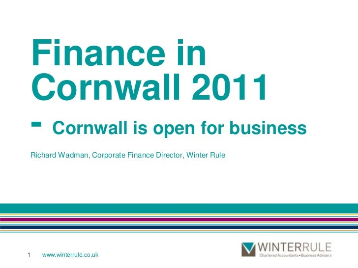 1<br />Finance in Cornwall 2011- Cornwall is open for business<br />Richard Wadman, Corporate Finance Director, Winter Rul...