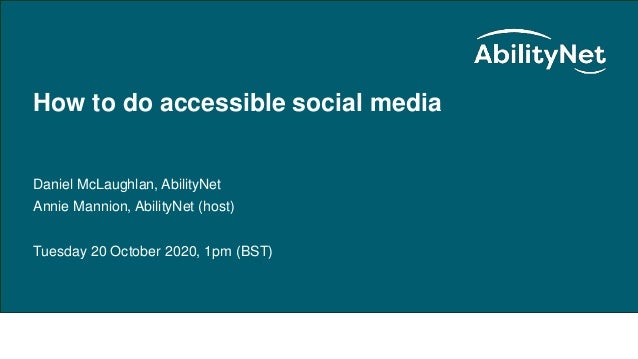 How to do accessible social media – October 2020 How to do accessible social media Daniel McLaughlan, AbilityNet Annie Man...