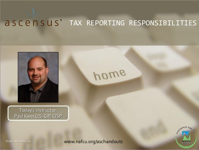 TAX REPORTING RESPONSIBILITIES        Today's Instructor:      Paul Kern CIS, CIP, CISP©2012 Ascensus, Inc.             ww...