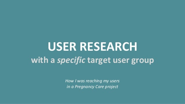 USER RESEARCH with a specific target user group How I was reaching my users in a Pregnancy Care project