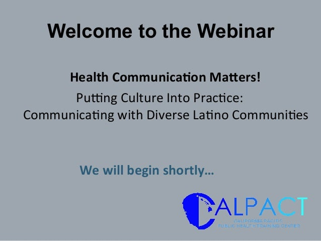 Welcome to the Webinar 	   Health	   Communica/on	   Ma1ers!	   	    Pu$ng	   Culture	   Into	   Prac0ce:	   	    Communic...