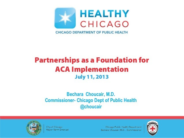 Bechara Choucair, M.D. Commissioner- Chicago Dept of Public Health @choucair Partnerships as a Foundation for ACA Implemen...