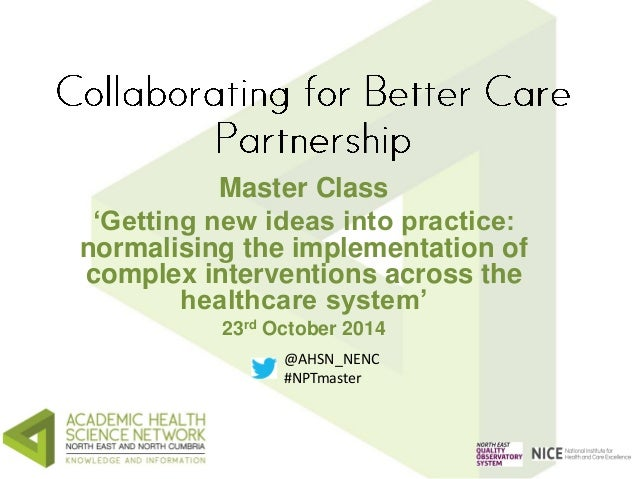 Master Class  'Getting new ideas into practice:  normalising the implementation of  complex interventions across the  heal...