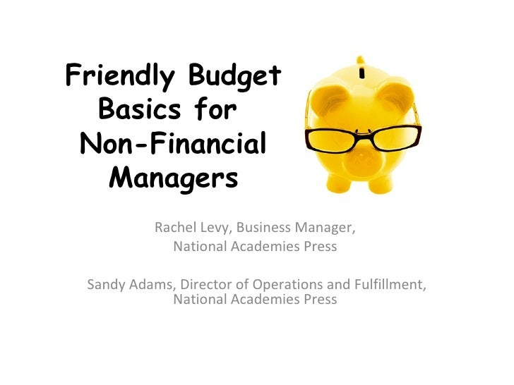 Friendly Budget  Basics for Non-Financial   Managers           Rachel Levy, Business Manager,             National Academi...