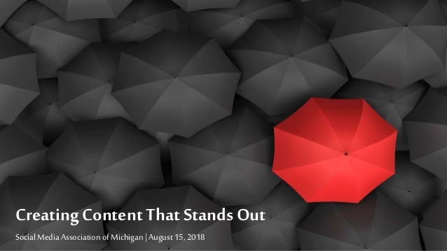 Creating Content That Stands Out Social Media Association of Michigan | August 15, 2018