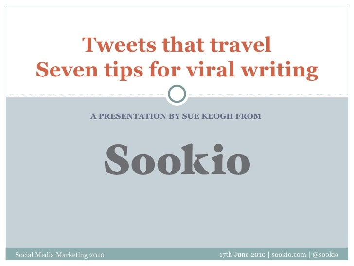 A PRESENTATION BY SUE KEOGH FROM  Tweets that travel Seven tips for viral writing 17th June 2010   sookio.com   @sookio So...