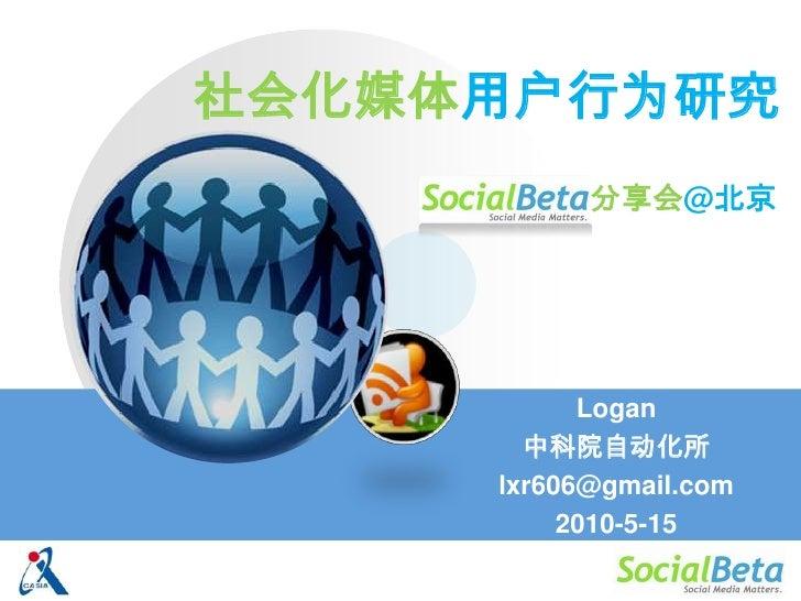 社会化媒体用户行为研究<br />分享会@北京<br />Logan<br />中科院自动化所<br />lxr606@gmail.com<br />2010-5-15<br />