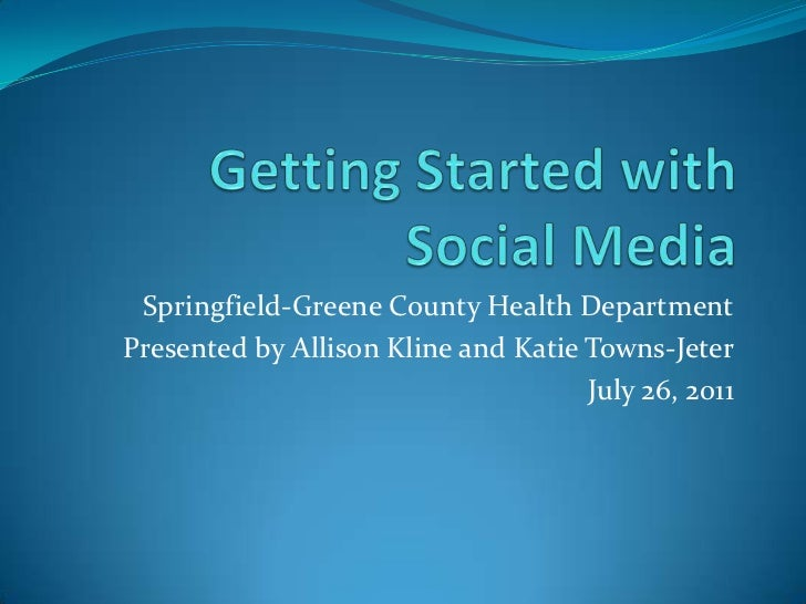 Getting Started with Social Media<br />Springfield-Greene County Health Department<br />Presented by Allison Kline and Kat...