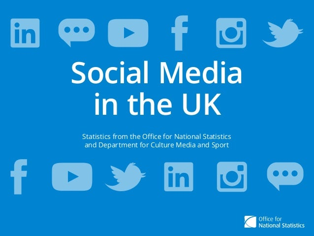 Social Media in the UK Social Media in the UK Statistics from the Office for National Statistics and Department for Cultur...