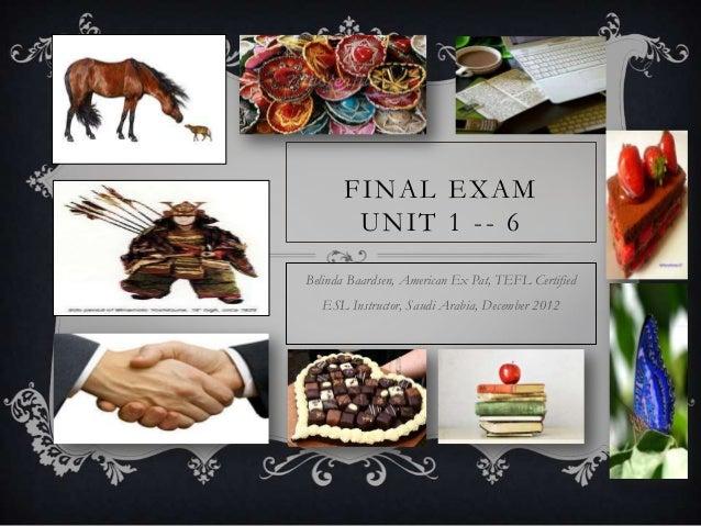 FINAL EXAM       UNIT 1 -- 6Belinda Baardsen, American Ex Pat, TEFL Certified   ESL Instructor, Saudi Arabia, December 2012