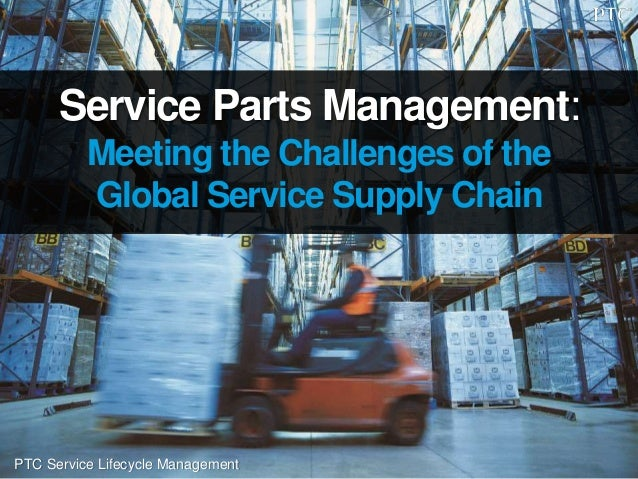 PTC Service Lifecycle Management Service Parts Management: Meeting the Challenges of the Global Service Supply Chain