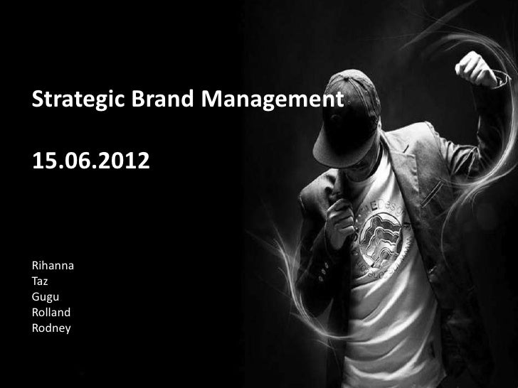 Strategic Brand Management15.06.2012RihannaTazGuguRollandRodney