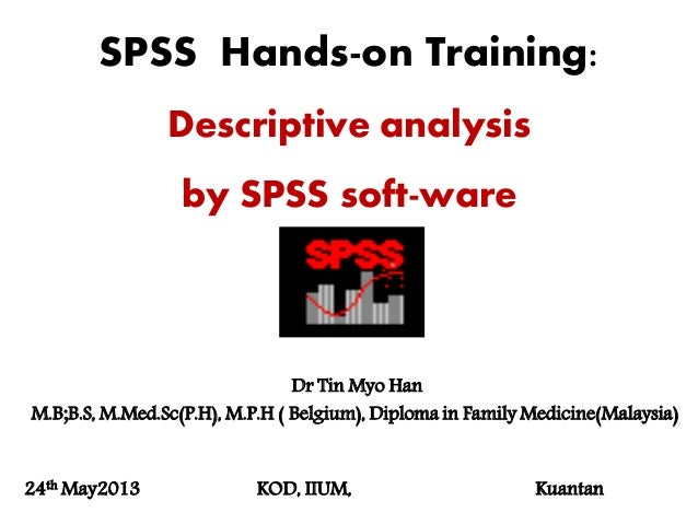 SPSS Hands-on Training:Descriptive analysisby SPSS soft-wareDr Tin Myo HanM.B;B.S, M.Med.Sc(P.H), M.P.H ( Belgium), Diplom...
