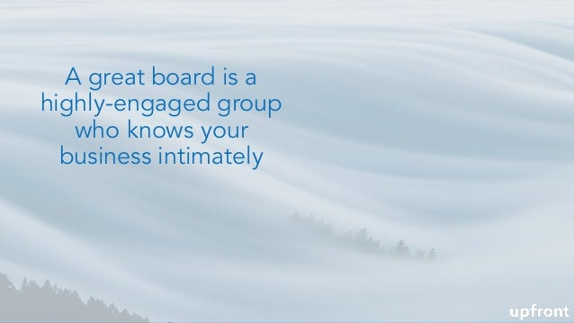 A great board is a highly-engaged group who knows your business intimately