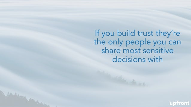 If you build trust they're the only people you can share most sensitive decisions with
