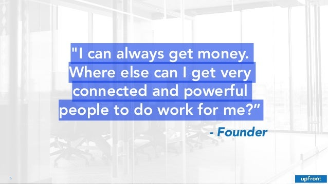 """""""I can always get money. Where else can I get very connected and powerful people to do work for me?"""" !5 - Founder"""