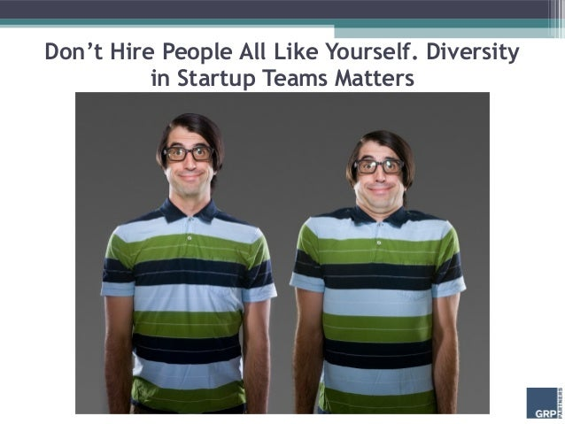 Don't Hire People All Like Yourself. Diversity          in Startup Teams Matters