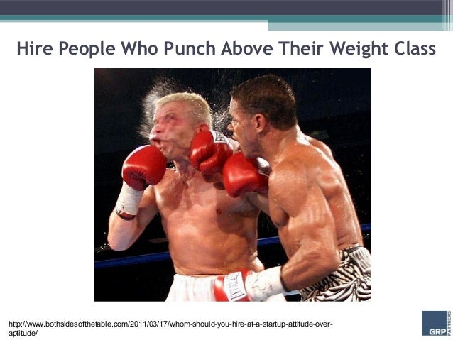 Hire People Who Punch Above Their Weight Classhttp://www.bothsidesofthetable.com/2011/03/17/whom-should-you-hire-at-a-star...