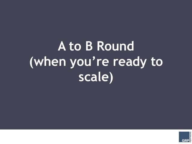 A to B Round(when you're ready to        scale)