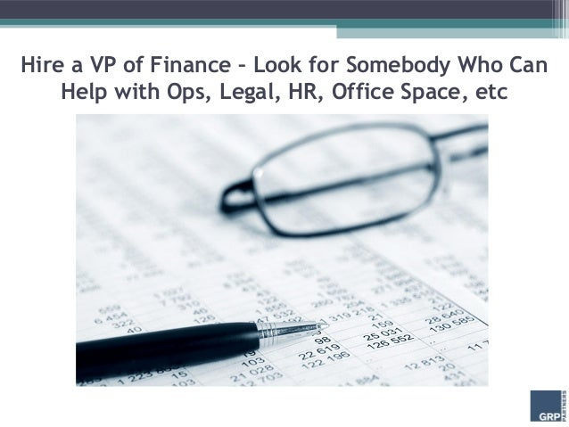 Hire a VP of Finance – Look for Somebody Who Can    Help with Ops, Legal, HR, Office Space, etc