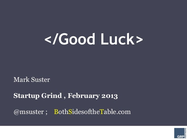 </Good Luck>Mark SusterStartup Grind , February 2013@msuster ; BothSidesoftheTable.com