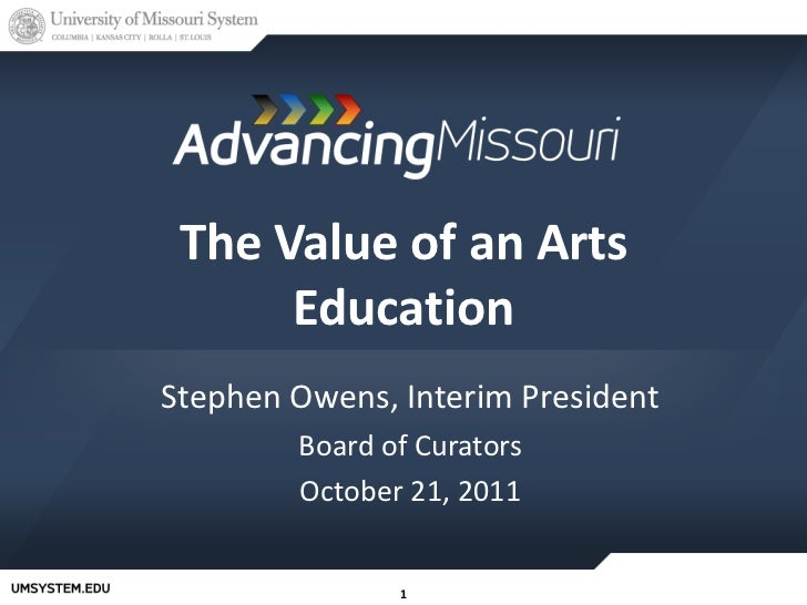 The Value of an Arts Education Stephen Owens, Interim President Board of Curators October 21, 2011