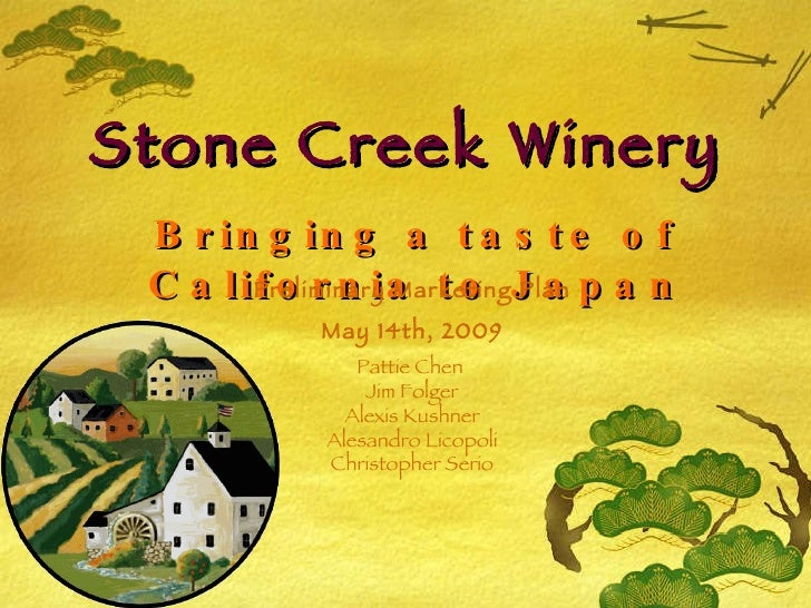 Stone Creek Winery Bringing a taste of California to Japan Preliminary Marketing Plan May 14th, 2009 Pattie Chen  Jim Folg...