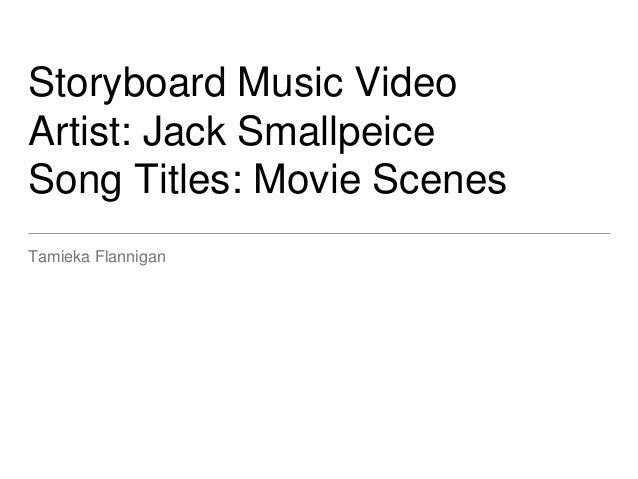 Storyboard Music Video Artist: Jack Smallpeice Song Titles: Movie Scenes Tamieka Flannigan