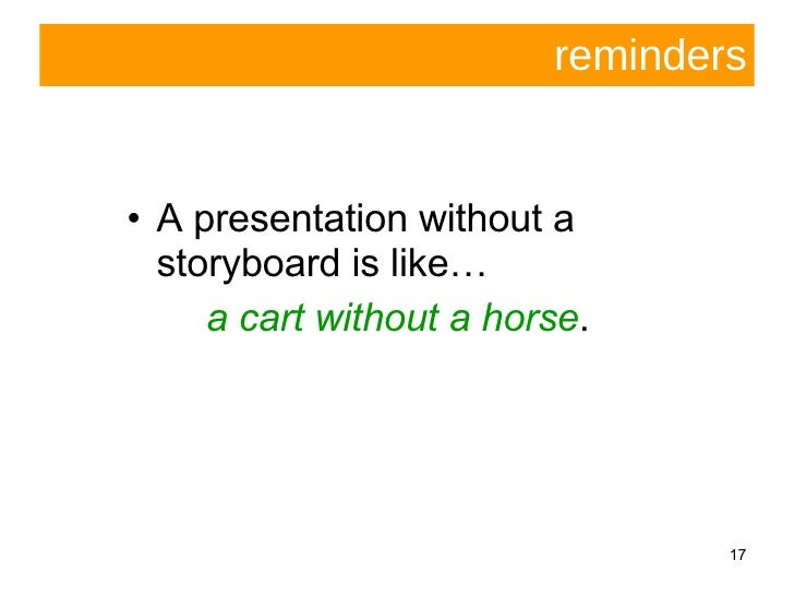 reminders <ul><li>A presentation without a storyboard is like… </li></ul><ul><li>a cart without a horse . </li></ul>