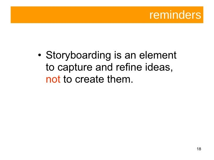 reminders <ul><li>Storyboarding is an element to capture and refine ideas,  not  to create them.  </li></ul>