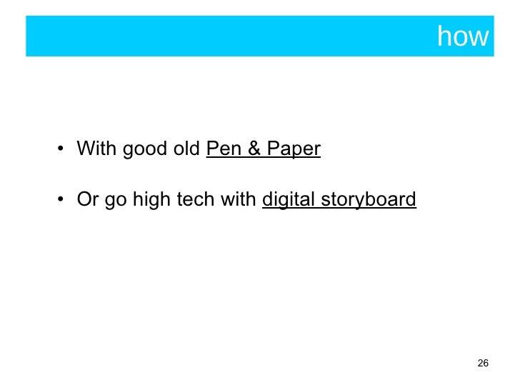 how <ul><li>With good old  Pen & Paper </li></ul><ul><li>Or go high tech with  digital storyboard </li></ul>
