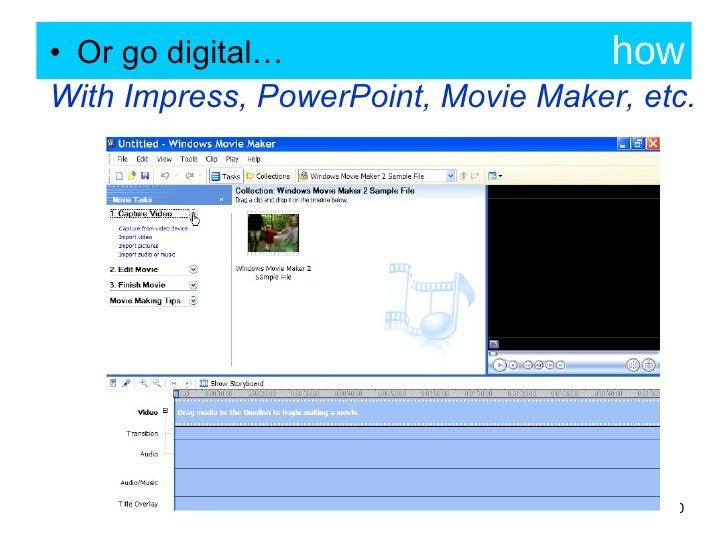 how <ul><li>Or go digital… </li></ul><ul><li>With Impress, PowerPoint, Movie Maker, etc. </li></ul>