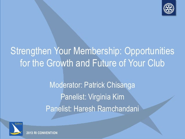 2013 RI CONVENTIONStrengthen Your Membership: Opportunitiesfor the Growth and Future of Your ClubModerator: Patrick Chisan...