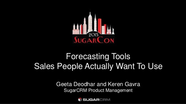 Forecasting ToolsSales People Actually Want To UseGeeta Deodhar and Keren GavraSugarCRM Product Management