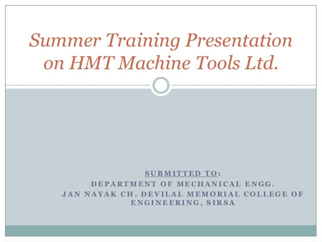 Summer Training Presentation on HMT Machine Tools Ltd.                  SUBMITTED TO:        DEPARTMENT OF MECHANICAL ENGG...