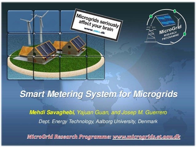 Smart Metering System for Microgrids Mehdi Savaghebi, Yajuan Guan, and Josep M. Guerrero Dept. Energy Technology, Aalborg ...