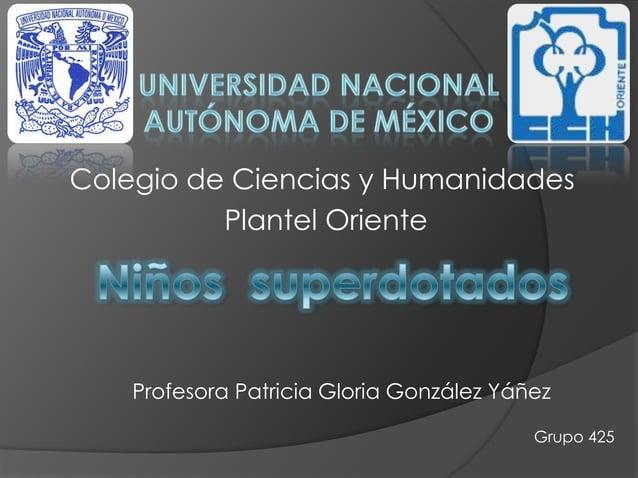 Colegio de Ciencias y HumanidadesPlantel OrienteProfesora Patricia Gloria González YáñezGrupo 425