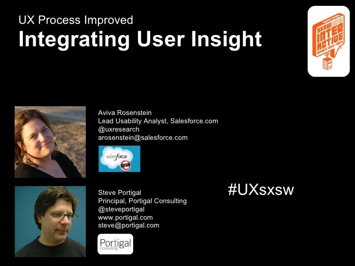 UX Process Improved Integrating User Insight SXSWi Portigal & Rosenstein Aviva Rosenstein Lead Usability Analyst, Salesfor...