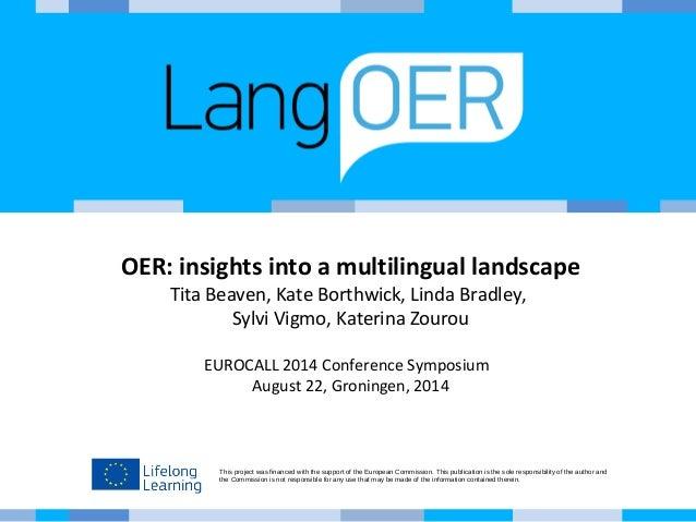 OER: insights into a multilingual landscape  Tita Beaven, Kate Borthwick, Linda Bradley,  Sylvi Vigmo, Katerina Zourou  EU...