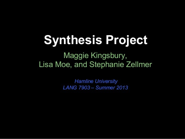 Synthesis Project Maggie Kingsbury, Lisa Moe, and Stephanie Zellmer Hamline University LANG 7903 – Summer 2013