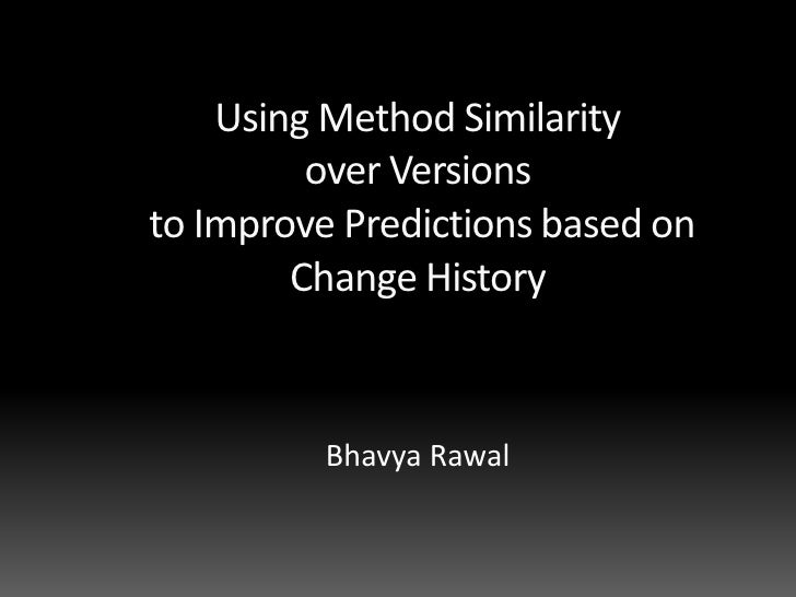Using Method Similarity <br />over Versions<br /> to Improve Predictions based on Change History<br />BhavyaRawal<br />