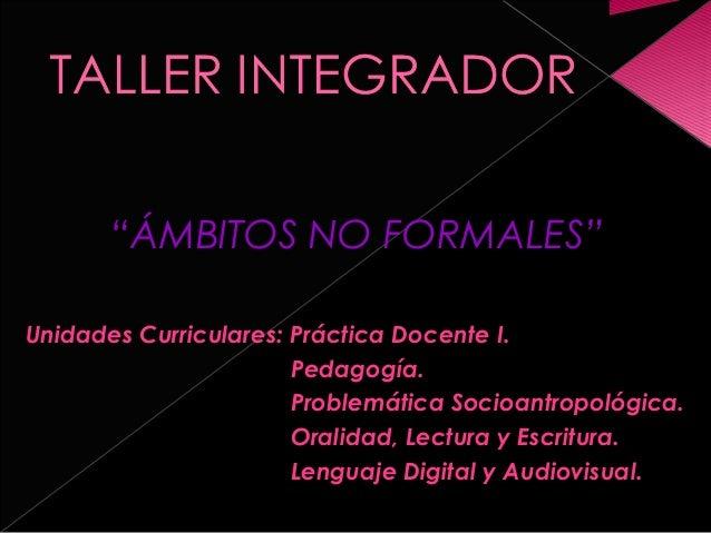 """""""ÁMBITOS NO FORMALES"""" Unidades Curriculares: Práctica Docente I. Pedagogía. Problemática Socioantropológica. Oralidad, Lec..."""