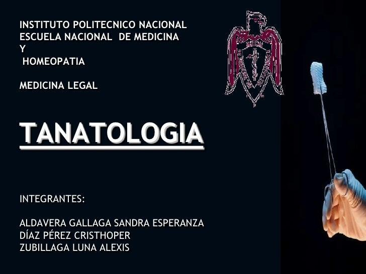 INSTITUTO POLITECNICO NACIONALESCUELA NACIONAL  DE MEDICINA Y HOMEOPATIAMEDICINA LEGALTANATOLOGIAINTEGRANTES:ALDAVERA GALL...