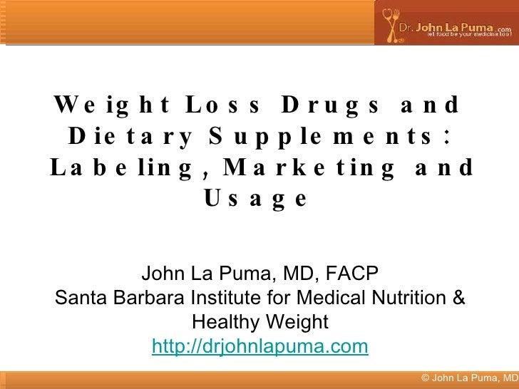 © John La Puma, MD Weight Loss Drugs and Dietary Supplements: Labeling, Marketing and Usage John La Puma, MD, FACP Santa B...