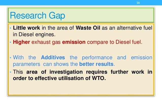 Research Gap • Little work in the area of Waste Oil as an alternative fuel in Diesel engines. • Higher exhaust gas emissio...