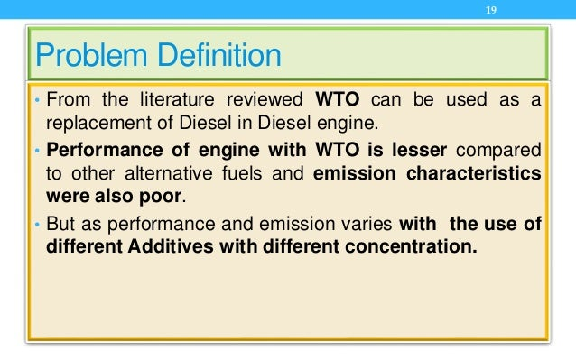 Problem Definition • From the literature reviewed WTO can be used as a replacement of Diesel in Diesel engine. • Performan...