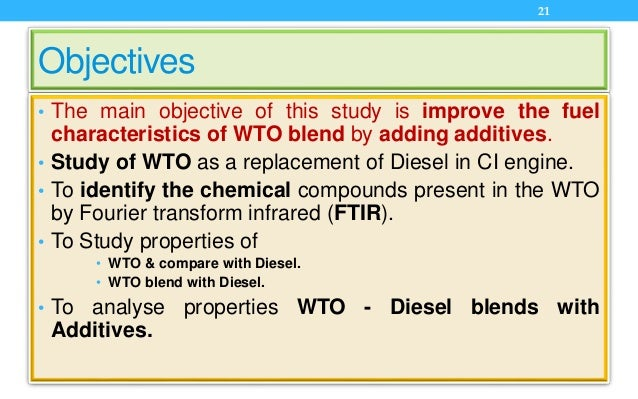 Objectives • The main objective of this study is improve the fuel characteristics of WTO blend by adding additives. • Stud...