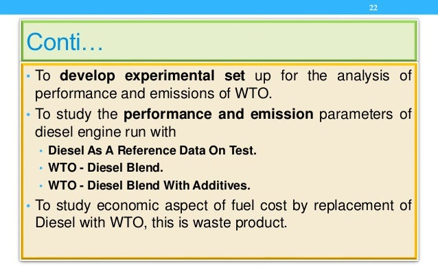 Conti… • To develop experimental set up for the analysis of performance and emissions of WTO. • To study the performance a...